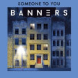 BANNERS - Someone To You